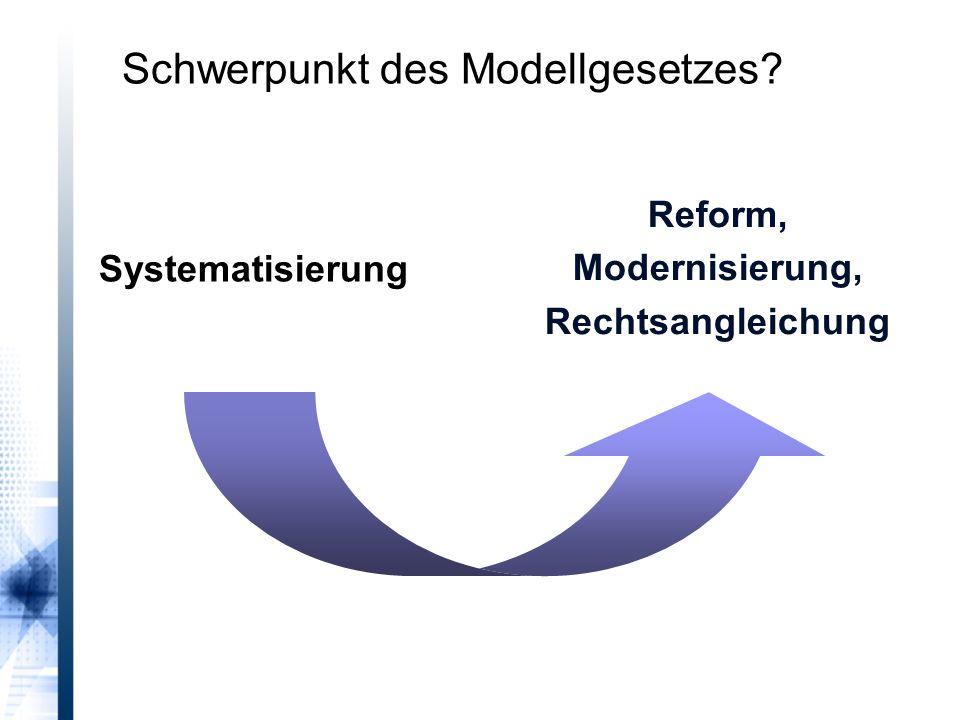 Systematisierung Reform, Modernisierung, Rechtsangleichung Schwerpunkt des Modellgesetzes?