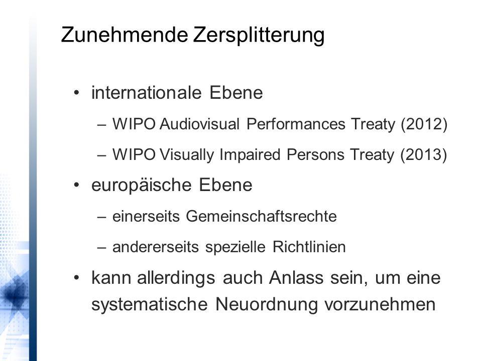 Zunehmende Zersplitterung internationale Ebene –WIPO Audiovisual Performances Treaty (2012) –WIPO Visually Impaired Persons Treaty (2013) europäische Ebene –einerseits Gemeinschaftsrechte –andererseits spezielle Richtlinien kann allerdings auch Anlass sein, um eine systematische Neuordnung vorzunehmen