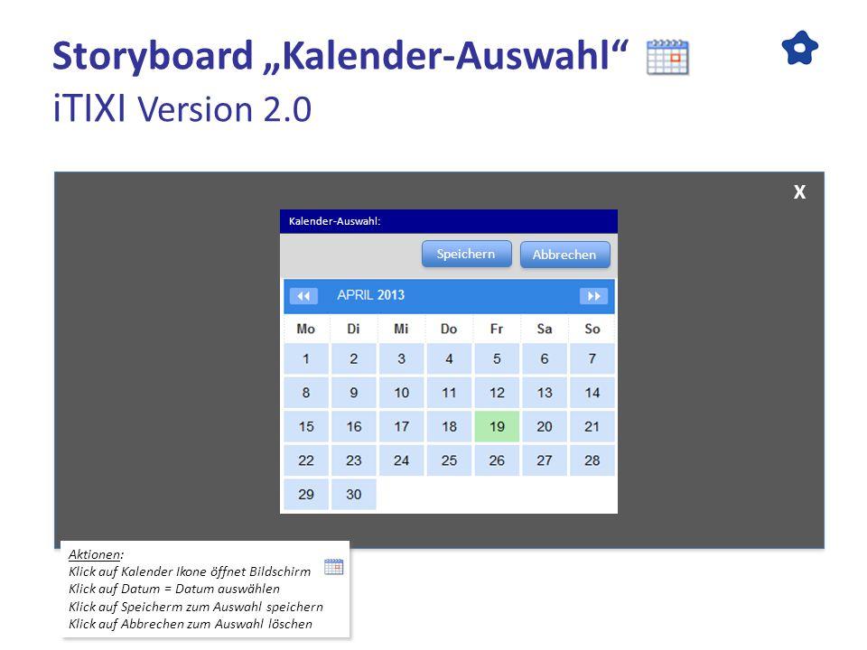 Storyboard Kalender-Auswahl iTIXI Version 2.0 Aktionen: Klick auf Kalender Ikone öffnet Bildschirm Klick auf Datum = Datum auswählen Klick auf Speiche