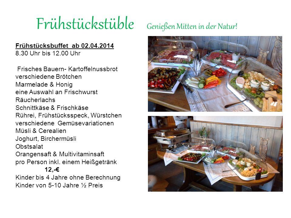 Frühstückstüble Genießen Mitten in der Natur! Frühstücksbuffet ab 02.04.2014 8.30 Uhr bis 12.00 Uhr Frisches Bauern- Kartoffelnussbrot verschiedene Br