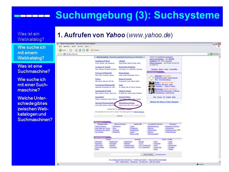 1. Aufrufen von Yahoo (www.yahoo.de) Suchumgebung (3): Suchsysteme Was ist ein Webkatalog? Wie suche ich mit einem Webkatalog? Was ist eine Suchmaschi