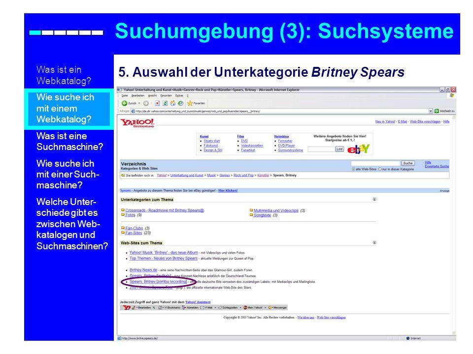 5. Auswahl der Unterkategorie Britney Spears Suchumgebung (3): Suchsysteme Was ist ein Webkatalog? Wie suche ich mit einem Webkatalog? Was ist eine Su