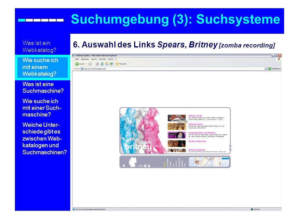 6. Auswahl des Links Spears, Britney [zomba recording] Suchumgebung (3): Suchsysteme Was ist ein Webkatalog? Wie suche ich mit einem Webkatalog? Was i
