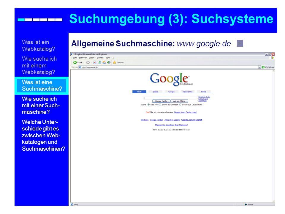 Allgemeine Suchmaschine: www.google.de Suchumgebung (3): Suchsysteme Was ist ein Webkatalog? Wie suche ich mit einem Webkatalog? Was ist eine Suchmasc