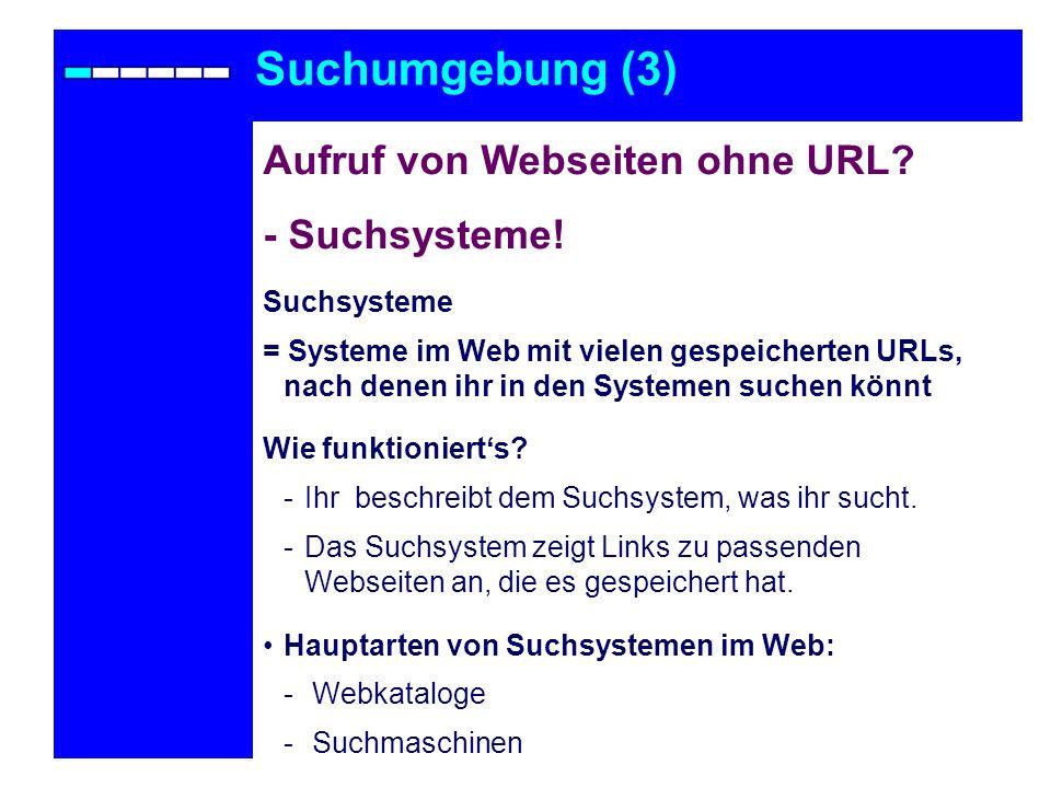 Suchumgebung (3) Aufruf von Webseiten ohne URL? - Suchsysteme! Suchsysteme = Systeme im Web mit vielen gespeicherten URLs, nach denen ihr in den Syste