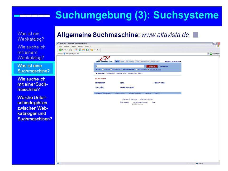 Allgemeine Suchmaschine: www.altavista.de Suchumgebung (3): Suchsysteme Was ist ein Webkatalog? Wie suche ich mit einem Webkatalog? Was ist eine Suchm