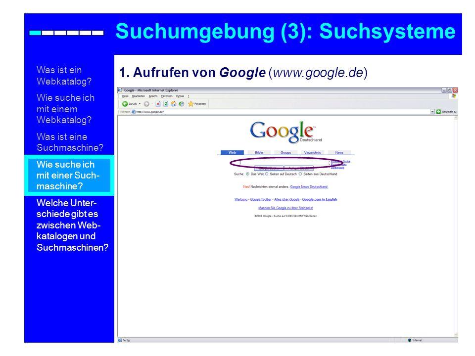 1. Aufrufen von Google (www.google.de) Suchumgebung (3): Suchsysteme Was ist ein Webkatalog? Wie suche ich mit einem Webkatalog? Was ist eine Suchmasc