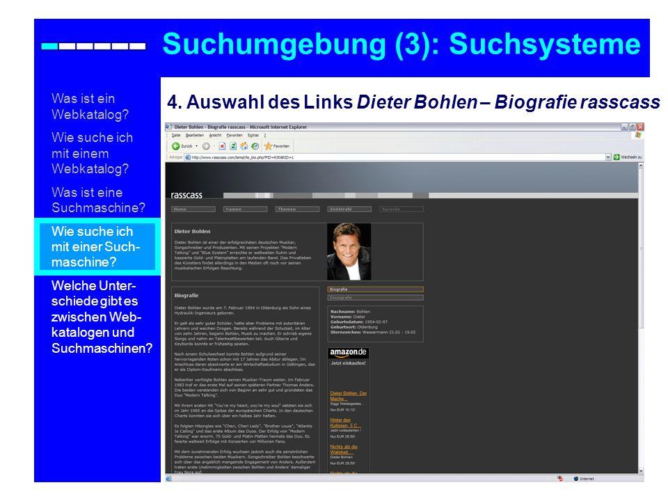 4. Auswahl des Links Dieter Bohlen – Biografie rasscass Suchumgebung (3): Suchsysteme Was ist ein Webkatalog? Wie suche ich mit einem Webkatalog? Was