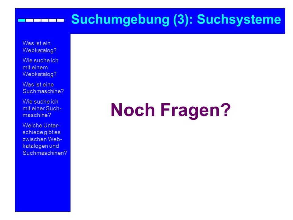 Noch Fragen? Suchumgebung (3): Suchsysteme Was ist ein Webkatalog? Wie suche ich mit einem Webkatalog? Was ist eine Suchmaschine? Wie suche ich mit ei