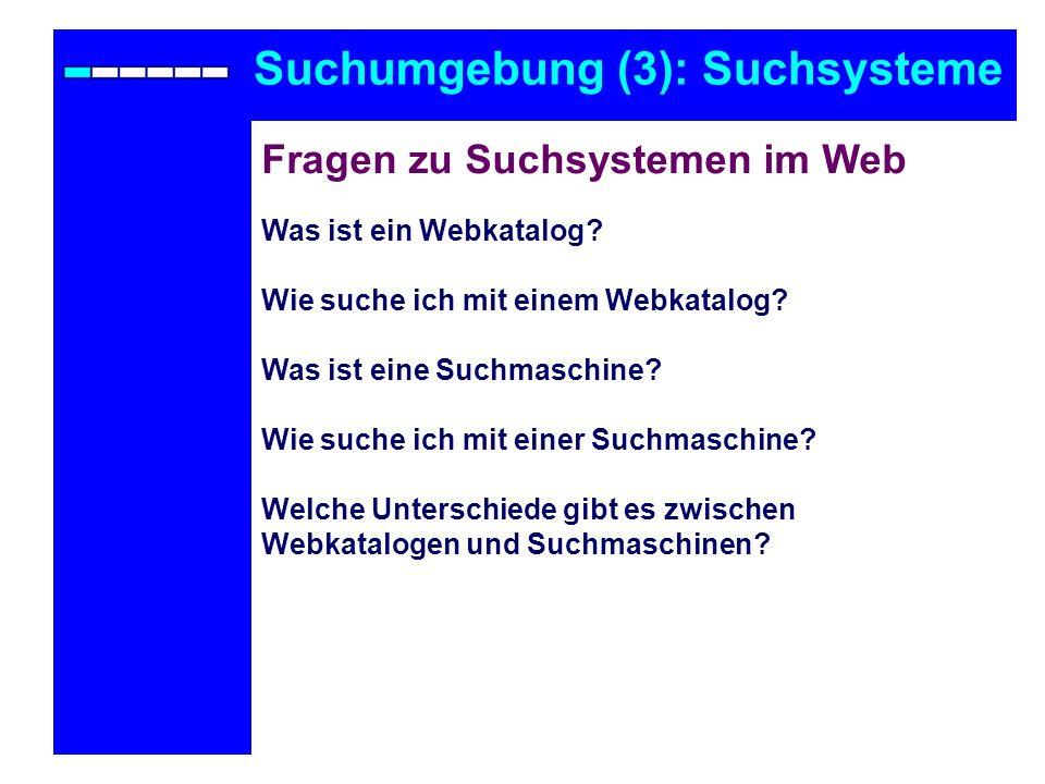 Suchumgebung (3): Suchsysteme Fragen zu Suchsystemen im Web Was ist ein Webkatalog? Wie suche ich mit einem Webkatalog? Was ist eine Suchmaschine? Wie