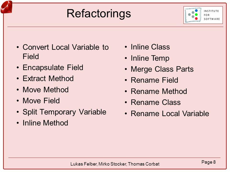 Page 9 Lukas Felber, Mirko Stocker, Thomas Corbat Convert Local Variable to Field Alle vorkommen der angewählten lokalen Variable finden Falls gewünscht Deklaration der lokalen Variable entfernen und Deklaration des Feldes in Konstruktor einfügen.