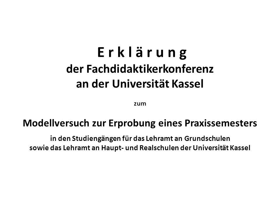 E r k l ä r u n g der Fachdidaktikerkonferenz an der Universität Kassel zum Modellversuch zur Erprobung eines Praxissemesters in den Studiengängen für das Lehramt an Grundschulen sowie das Lehramt an Haupt- und Realschulen der Universität Kassel