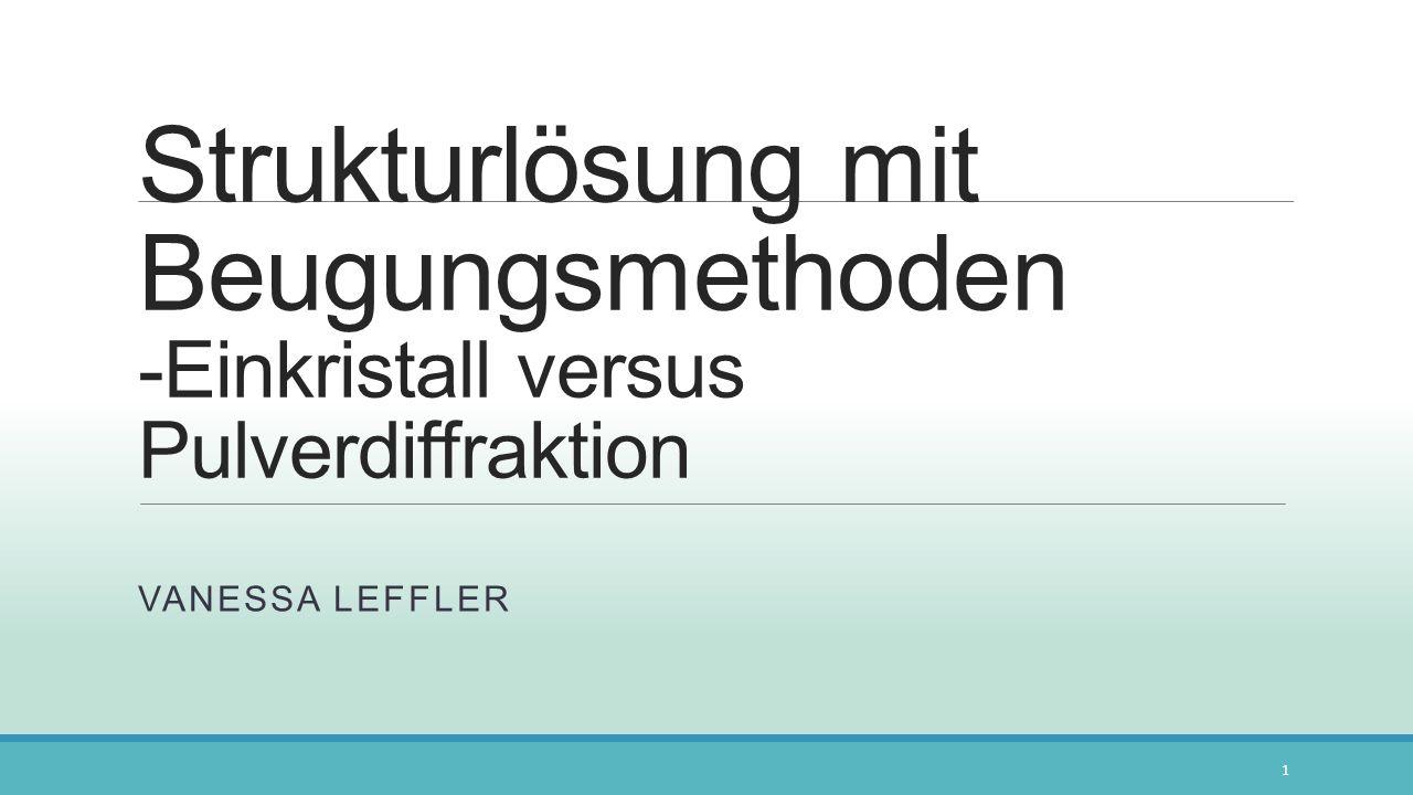 Strukturlösung mit Beugungsmethoden -Einkristall versus Pulverdiffraktion VANESSA LEFFLER 1