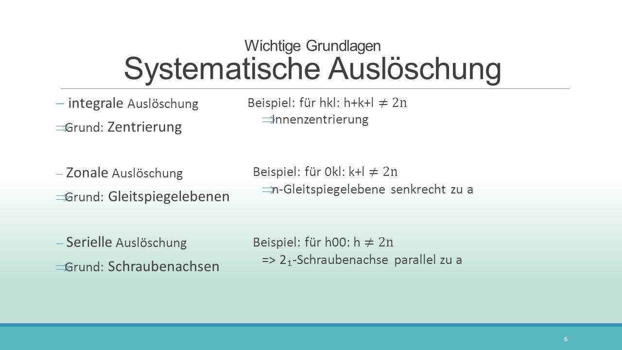 Wichtige Grundlagen Systematische Auslöschung integrale Auslöschung Grund : Zentrierung Zonale Auslöschung Grund: Gleitspiegelebenen Serielle Auslösch