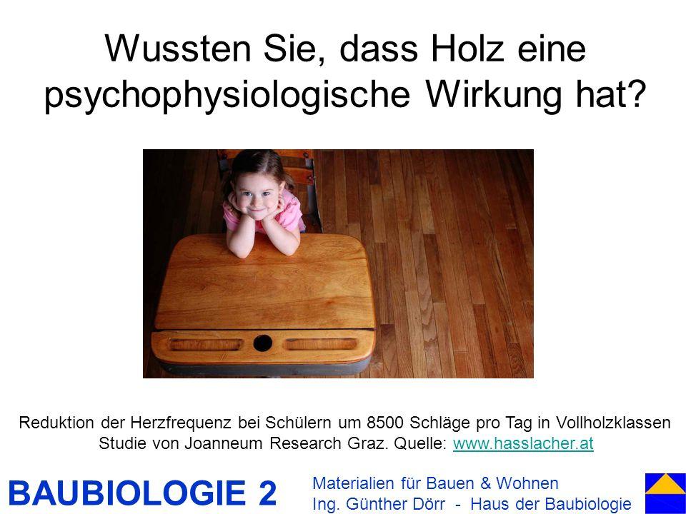 BAUBIOLOGIE 2 Wussten Sie, dass Holz eine psychophysiologische Wirkung hat? Materialien für Bauen & Wohnen Ing. Günther Dörr - Haus der Baubiologie Re