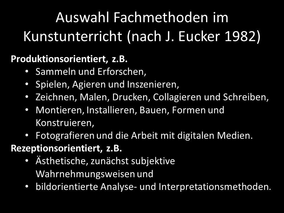 Auswahl Fachmethoden im Kunstunterricht (nach J. Eucker 1982) Produktionsorientiert, z.B. Sammeln und Erforschen, Spielen, Agieren und Inszenieren, Ze