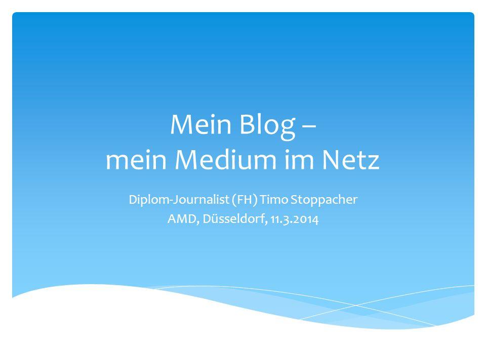 Mein Blog – mein Medium im Netz Diplom-Journalist (FH) Timo Stoppacher AMD, Düsseldorf, 11.3.2014