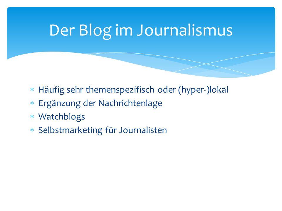 Häufig sehr themenspezifisch oder (hyper-)lokal Ergänzung der Nachrichtenlage Watchblogs Selbstmarketing für Journalisten Der Blog im Journalismus