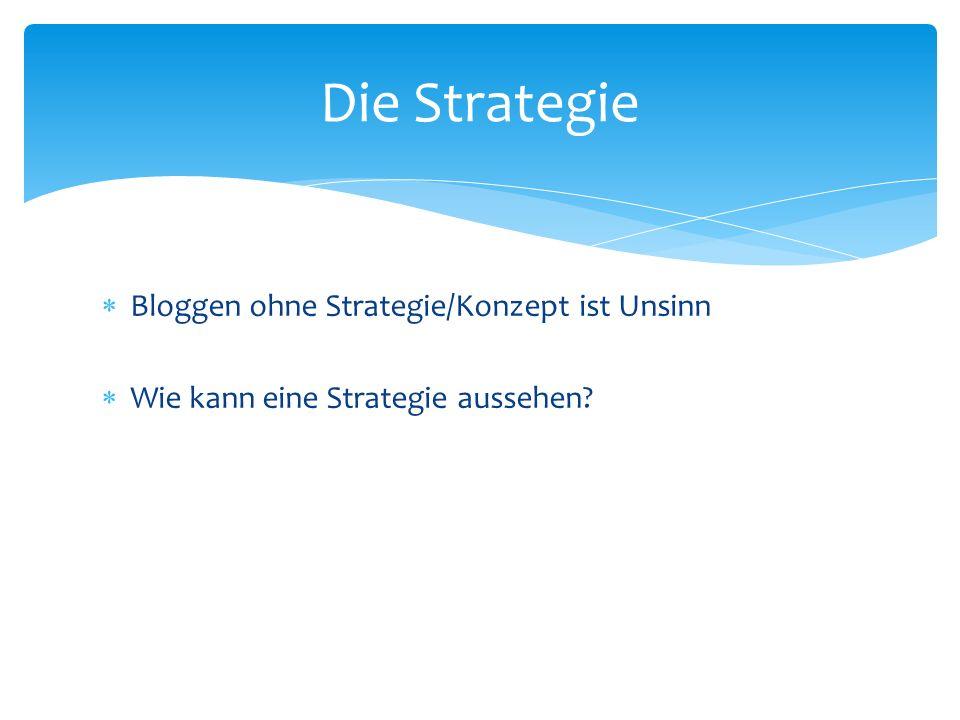 Bloggen ohne Strategie/Konzept ist Unsinn Wie kann eine Strategie aussehen? Die Strategie