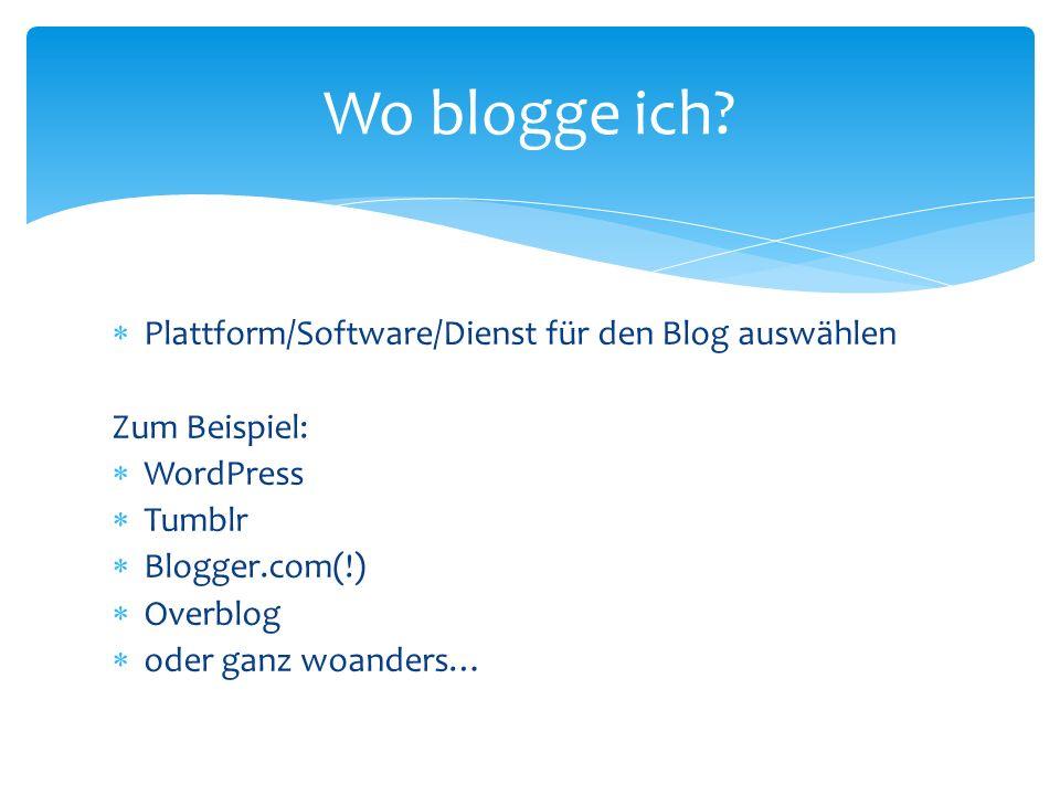Plattform/Software/Dienst für den Blog auswählen Zum Beispiel: WordPress Tumblr Blogger.com(!) Overblog oder ganz woanders… Wo blogge ich?