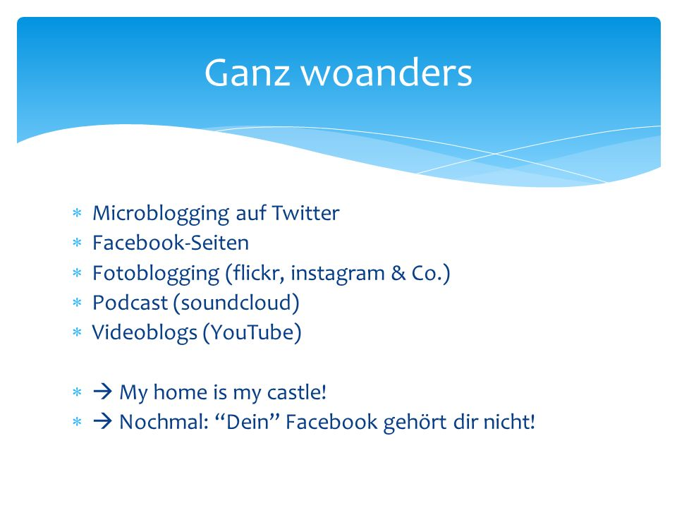 Microblogging auf Twitter Facebook-Seiten Fotoblogging (flickr, instagram & Co.) Podcast (soundcloud) Videoblogs (YouTube) My home is my castle! Nochm