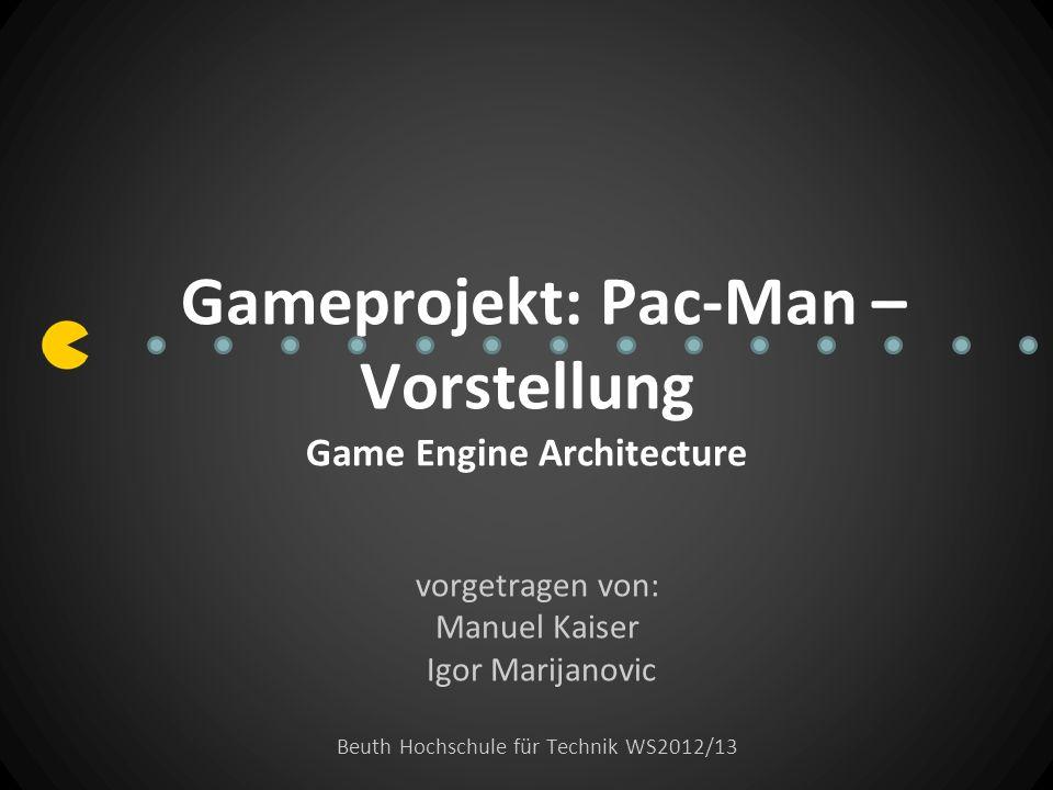 Gameprojekt: Pac-Man – Vorstellung Game Engine Architecture vorgetragen von: Manuel Kaiser Igor Marijanovic Beuth Hochschule für Technik WS2012/13