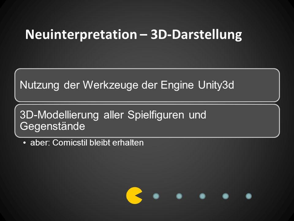 Neuinterpretation – 3D-Darstellung Nutzung der Werkzeuge der Engine Unity3d 3D-Modellierung aller Spielfiguren und Gegenstände aber: Comicstil bleibt erhalten