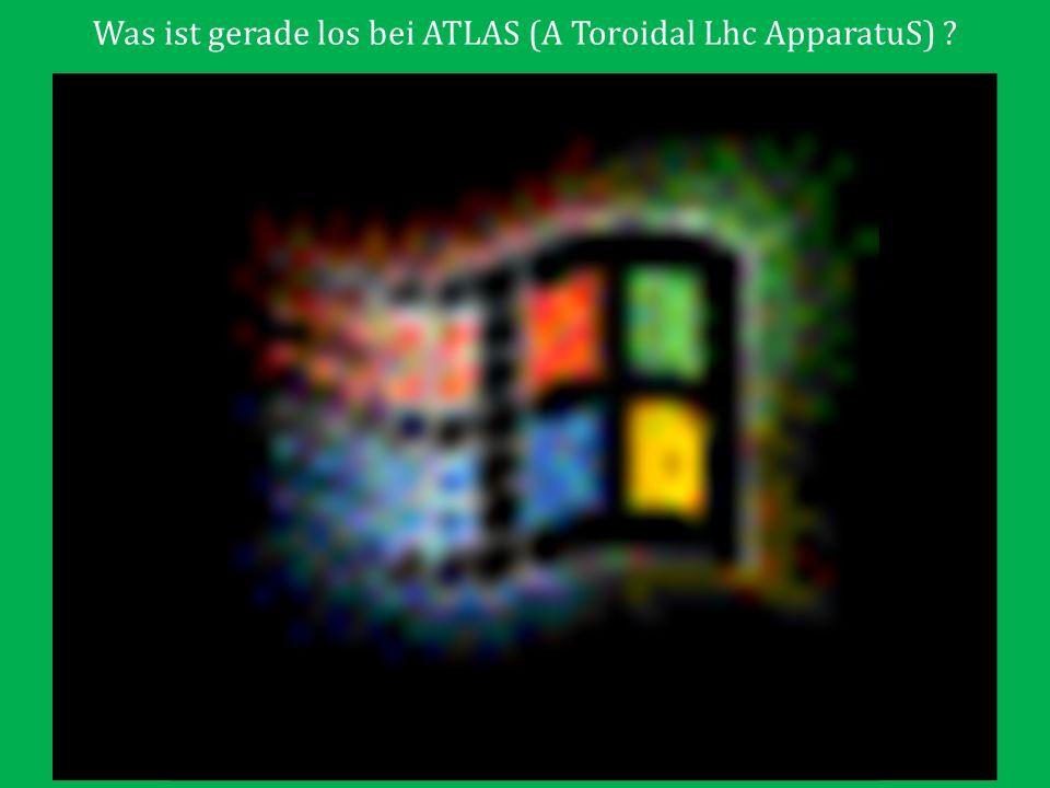 Was ist gerade los bei ATLAS (A Toroidal Lhc ApparatuS) ?