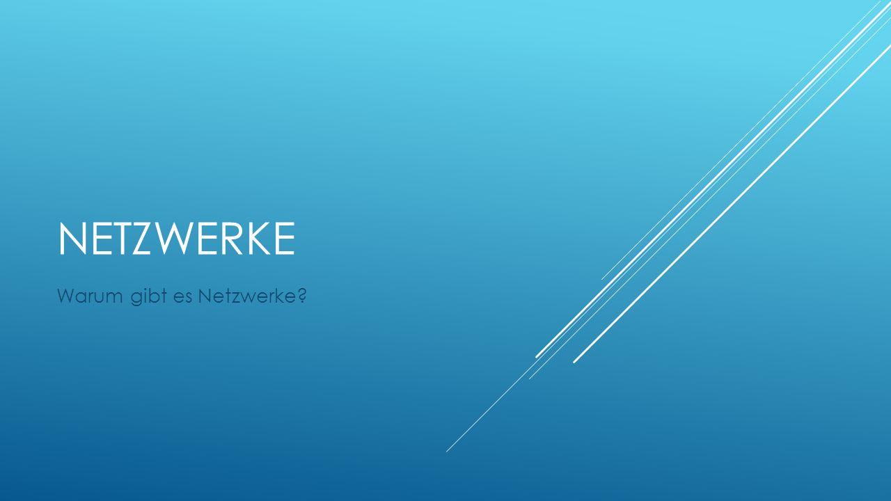 NETZWERKE Warum gibt es Netzwerke?