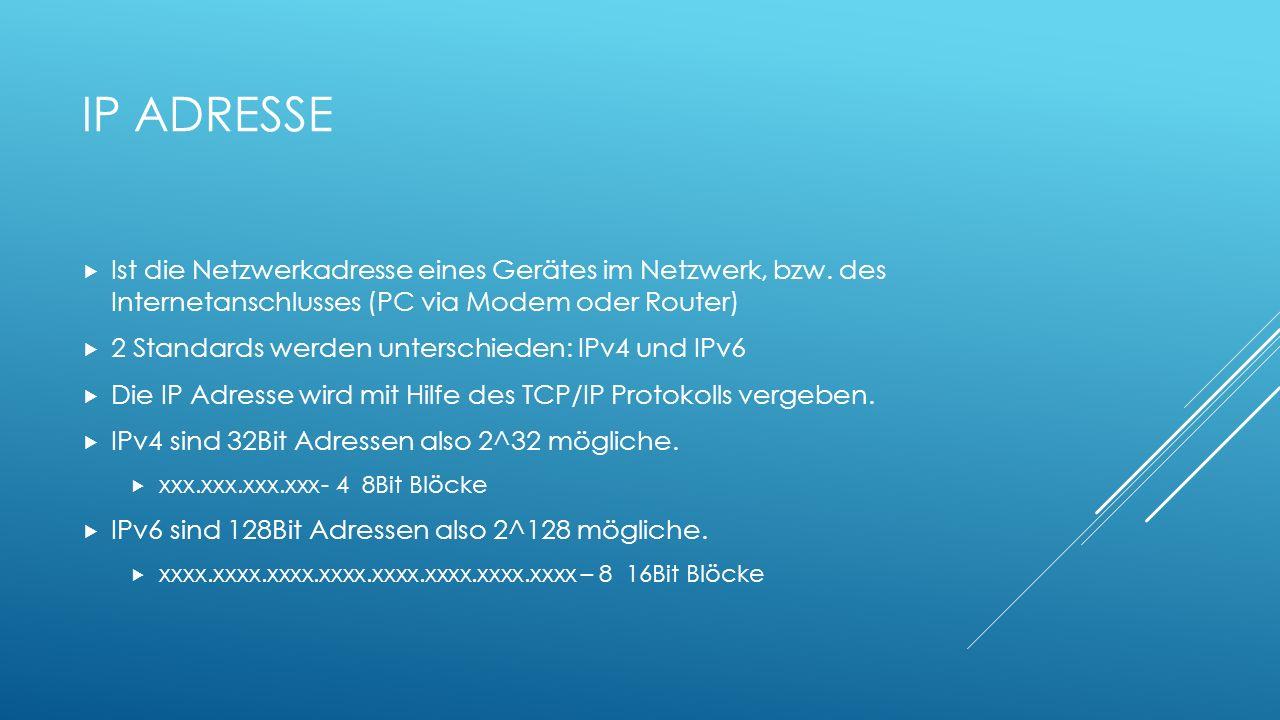 IP ADRESSE Ist die Netzwerkadresse eines Gerätes im Netzwerk, bzw. des Internetanschlusses (PC via Modem oder Router) 2 Standards werden unterschieden