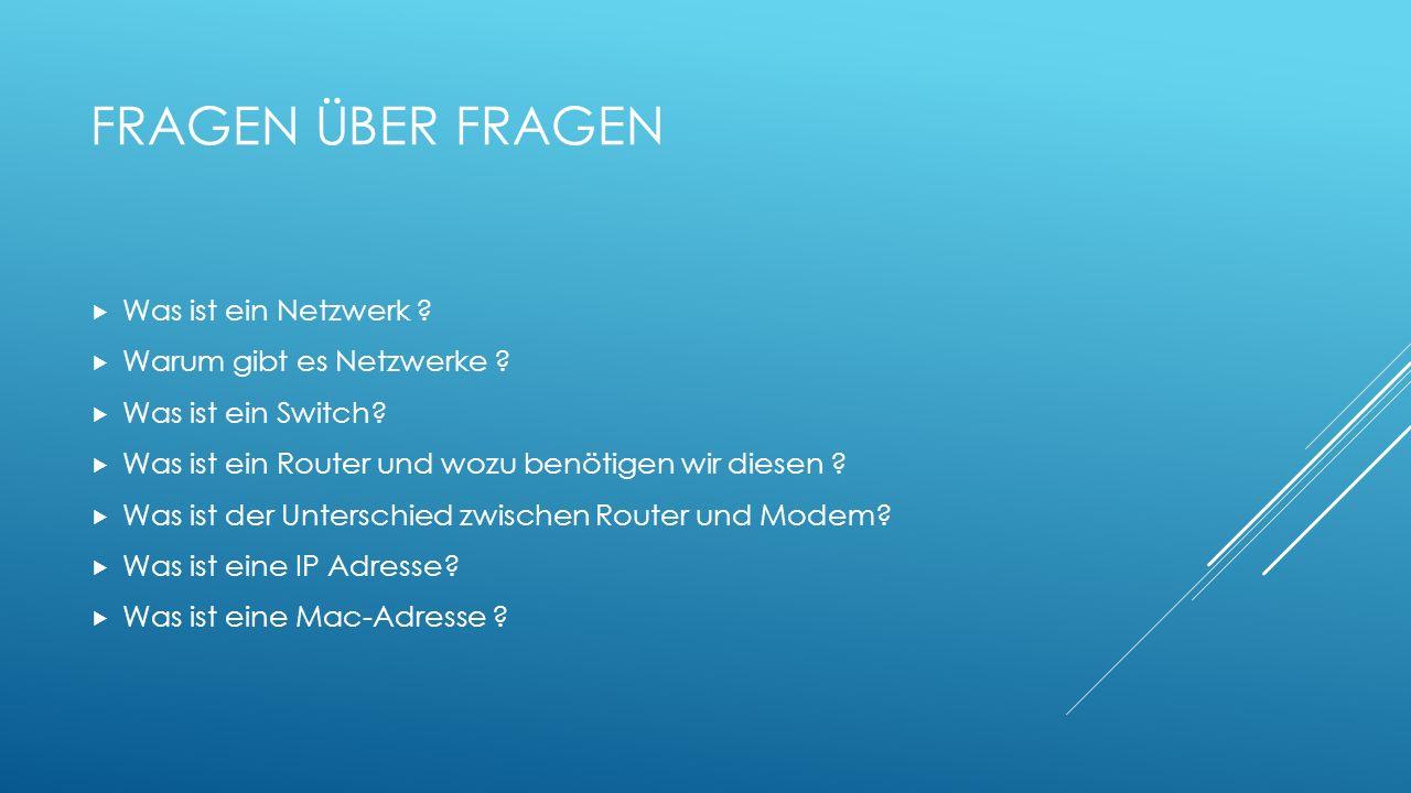 FRAGEN ÜBER FRAGEN Was ist ein Netzwerk ? Warum gibt es Netzwerke ? Was ist ein Switch? Was ist ein Router und wozu benötigen wir diesen ? Was ist der