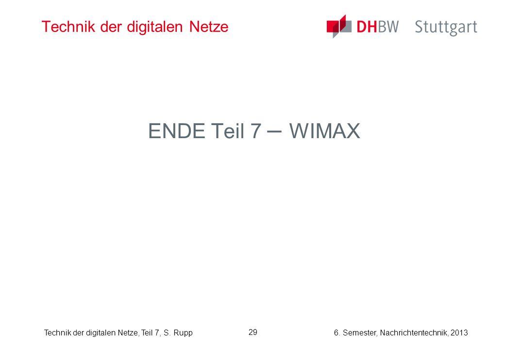 6. Semester, Nachrichtentechnik, 2013Technik der digitalen Netze, Teil 7, S. Rupp 29 Technik der digitalen Netze ENDE Teil 7 – WIMAX