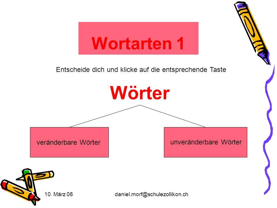 10. März 06daniel.morf@schulezollikon.ch Wortarten 1 Entscheide dich und klicke auf die entsprechende Taste Wörter veränderbare Wörter unveränderbare