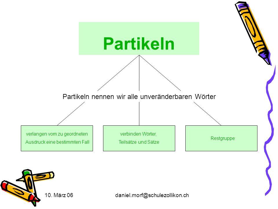 10. März 06daniel.morf@schulezollikon.ch Partikeln verlangen vom zu geordneten Ausdruck eine bestimmten Fall verbinden Wörter, Teilsätze und Sätze Par