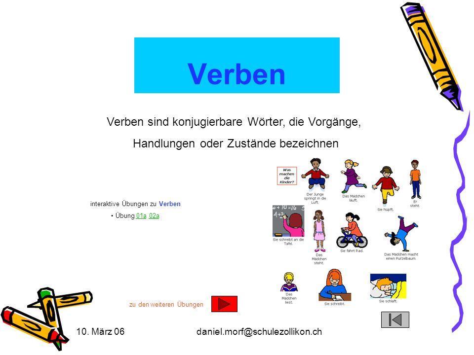 10. März 06daniel.morf@schulezollikon.ch Verben Verben sind konjugierbare Wörter, die Vorgänge, Handlungen oder Zustände bezeichnen interaktive Übunge