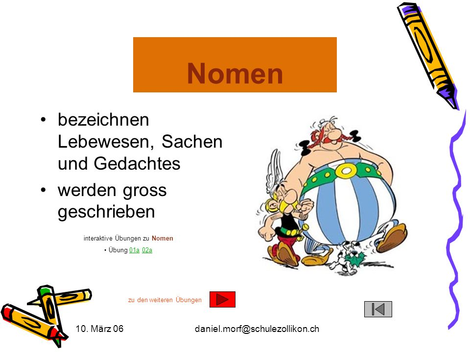 10. März 06daniel.morf@schulezollikon.ch Nomen bezeichnen Lebewesen, Sachen und Gedachtes werden gross geschrieben interaktive Übungen zu Nomen Übung