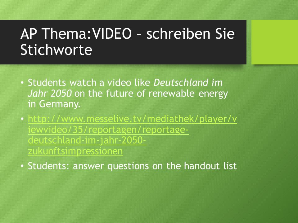 AP Thema:VIDEO – schreiben Sie Stichworte Students watch a video like Deutschland im Jahr 2050 on the future of renewable energy in Germany. http://ww