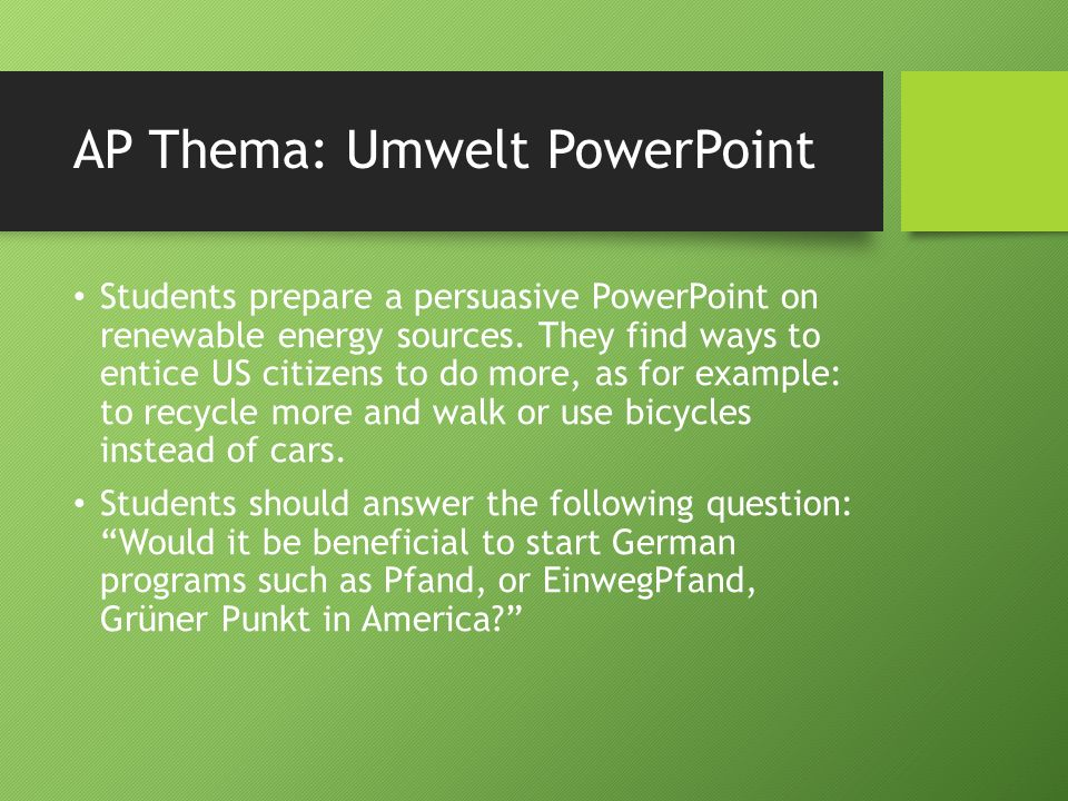 AP Thema: Umwelt PowerPoint Students prepare a persuasive PowerPoint on renewable energy sources. They find ways to entice US citizens to do more, as