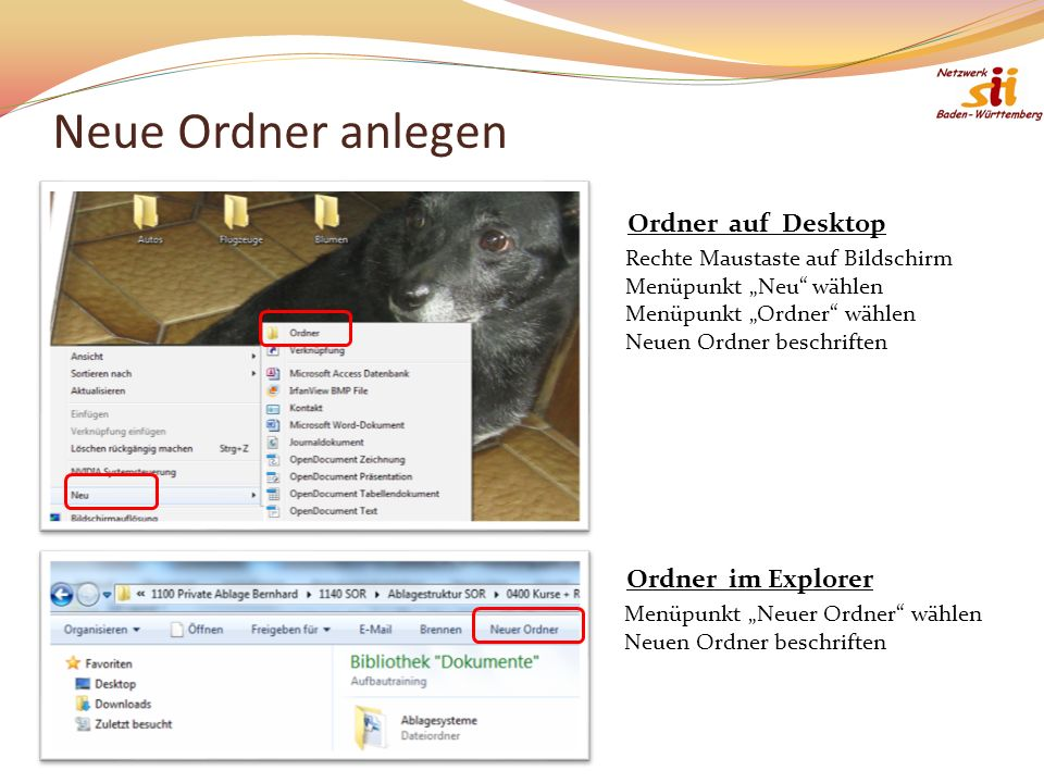 Neue Ordner anlegen Rechte Maustaste auf Bildschirm Menüpunkt Neu wählen Menüpunkt Ordner wählen Neuen Ordner beschriften Ordner auf Desktop Menüpunkt Neuer Ordner wählen Neuen Ordner beschriften Ordner im Explorer