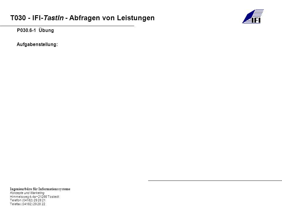 Ingenieurbüro für Informationssysteme Konzepte und Marketing Himmelsweg 4-4a 21255 Tostedt Telefon (04182) 29 28 21 Telefax (04182) 29 28 22 T030 - IFI-TastIn - Abfragen von Leistungen Aufgabenstellung: P030.6-1 Übung