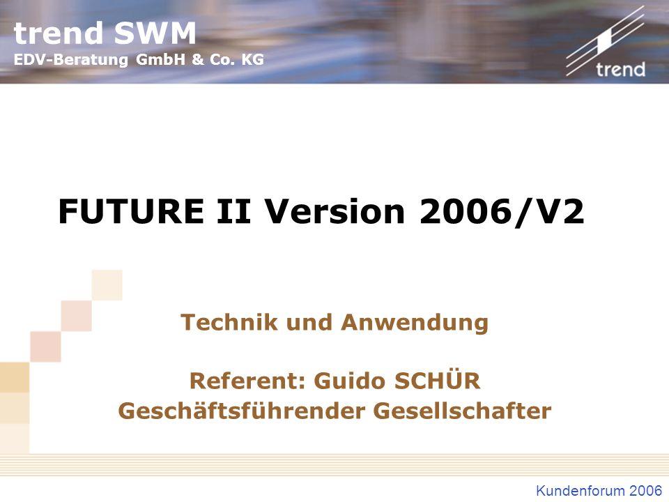 trend SWM EDV-Beratung GmbH & Co. KG Kundenforum 2006 FUTURE II Version 2006/V2 Technik und Anwendung Referent: Guido SCHÜR Geschäftsführender Gesells