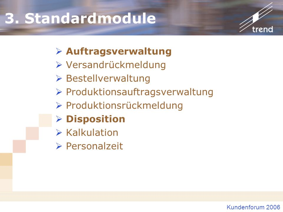 Kundenforum 2006 3. Standardmodule Auftragsverwaltung Versandrückmeldung Bestellverwaltung Produktionsauftragsverwaltung Produktionsrückmeldung Dispos