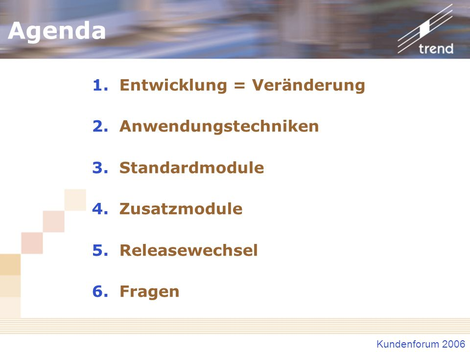 Kundenforum 2006 Agenda 1.Entwicklung = Veränderung 2.Anwendungstechniken 3.Standardmodule 4.Zusatzmodule 5.Releasewechsel 6.Fragen