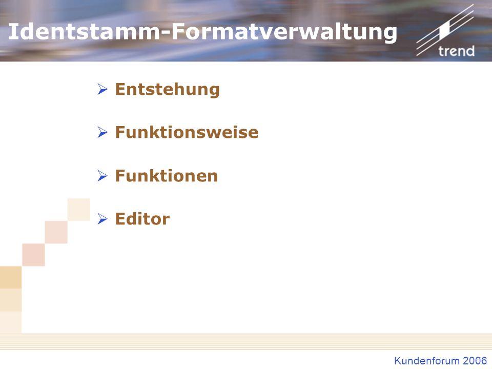 Kundenforum 2006 Identstamm-Formatverwaltung Entstehung Funktionsweise Funktionen Editor