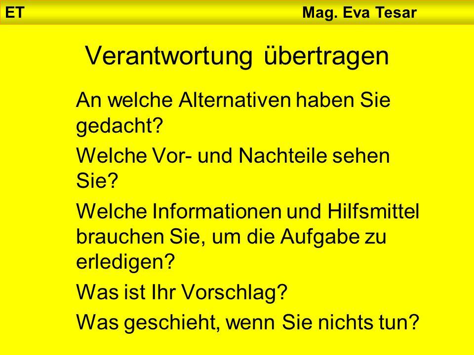 ET Mag. Eva Tesar Verantwortung übertragen An welche Alternativen haben Sie gedacht? Welche Vor- und Nachteile sehen Sie? Welche Informationen und Hil
