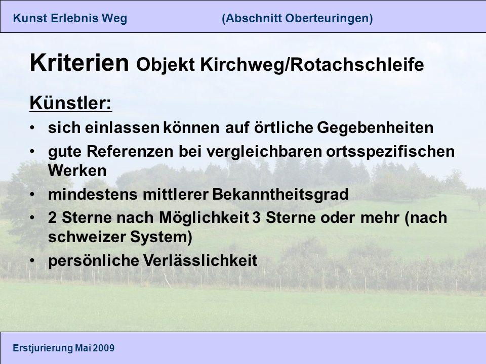 Kunst Erlebnis Weg (Abschnitt Oberteuringen) Erstjurierung Mai 2009 Kriterien Objekt Kirchweg/Rotachschleife Künstler: sich einlassen können auf örtliche Gegebenheiten gute Referenzen bei vergleichbaren ortsspezifischen Werken mindestens mittlerer Bekanntheitsgrad 2 Sterne nach Möglichkeit 3 Sterne oder mehr (nach schweizer System) persönliche Verlässlichkeit