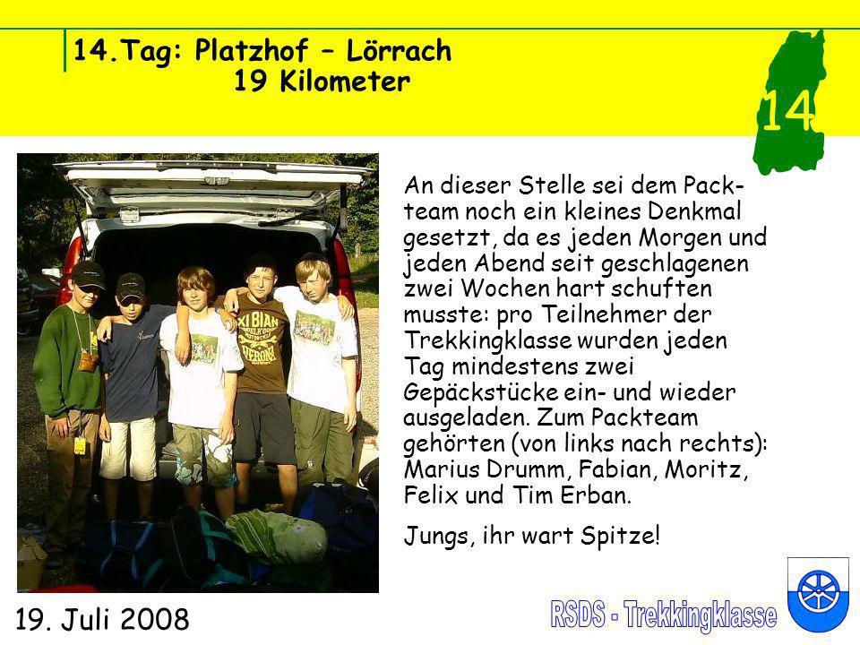 14.Tag: Platzhof – Lörrach 19 Kilometer 19. Juli 2008 14 An dieser Stelle sei dem Pack- team noch ein kleines Denkmal gesetzt, da es jeden Morgen und