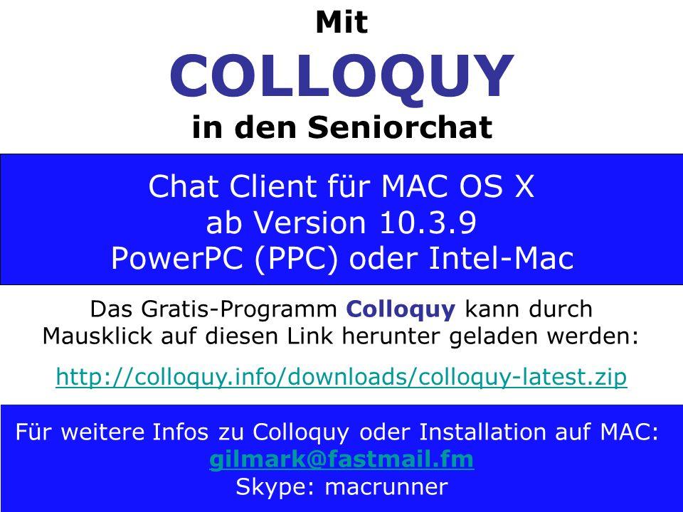 Das Gratis-Programm Colloquy kann durch Mausklick auf diesen Link herunter geladen werden: http://colloquy.info/downloads/colloquy-latest.zip Für weitere Infos zu Colloquy oder Installation auf MAC: gilmark@fastmail.fm Skype: macrunner Mit COLLOQUY in den Seniorchat Chat Client für MAC OS X ab Version 10.3.9 PowerPC (PPC) oder Intel-Mac