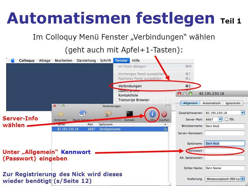 Automatismen festlegen Teil 1 Im Colloquy Menü Fenster Verbindungen wählen (geht auch mit Apfel+1-Tasten): Unter Allgemein Kennwort (Passwort) eingeben Server-Info wählen Zur Registrierung des Nick wird dieses wieder benötigt (s/Seite 12)
