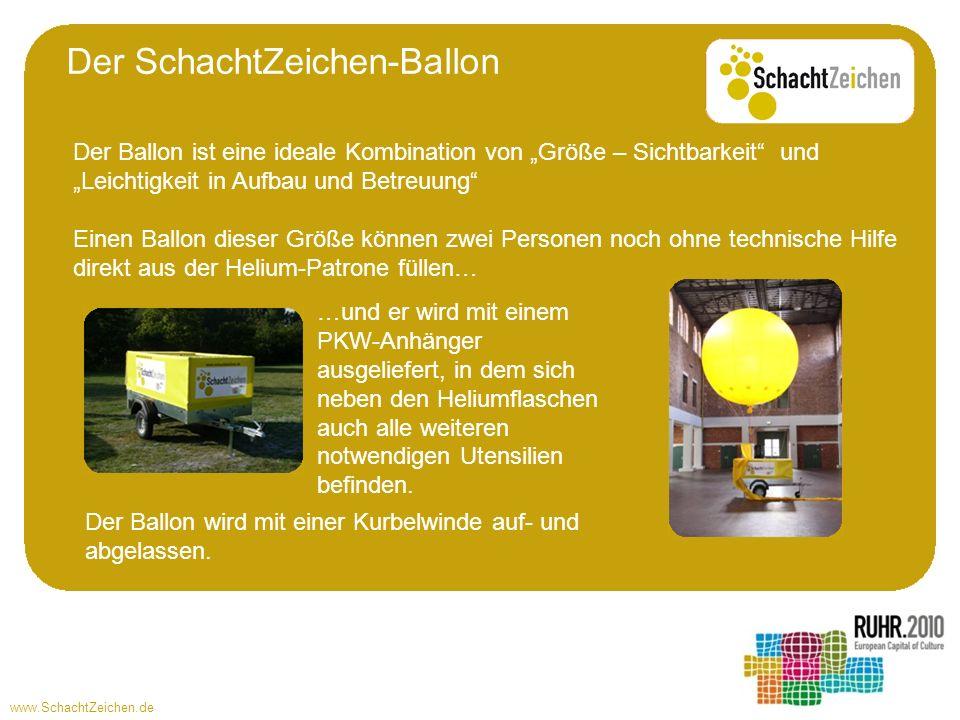 www.SchachtZeichen.de Der Ballon ist eine ideale Kombination von Größe – Sichtbarkeit und Leichtigkeit in Aufbau und Betreuung Einen Ballon dieser Größe können zwei Personen noch ohne technische Hilfe direkt aus der Helium-Patrone füllen… Der SchachtZeichen-Ballon …und er wird mit einem PKW-Anhänger ausgeliefert, in dem sich neben den Heliumflaschen auch alle weiteren notwendigen Utensilien befinden.
